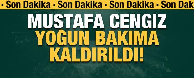 Mustafa Cengiz yoğun bakıma kaldırıldı