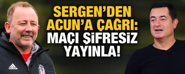 """Sergen Yalçın'dan Acun'a çağrı! """"Kanalı aç, herkes izlesin"""""""